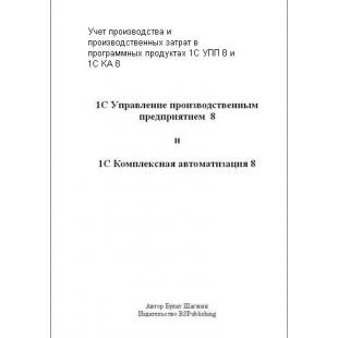 Учёт производства и производственных затрат в программных продуктах 1С УПП 8 и 1С КА 8 (книжное издание)